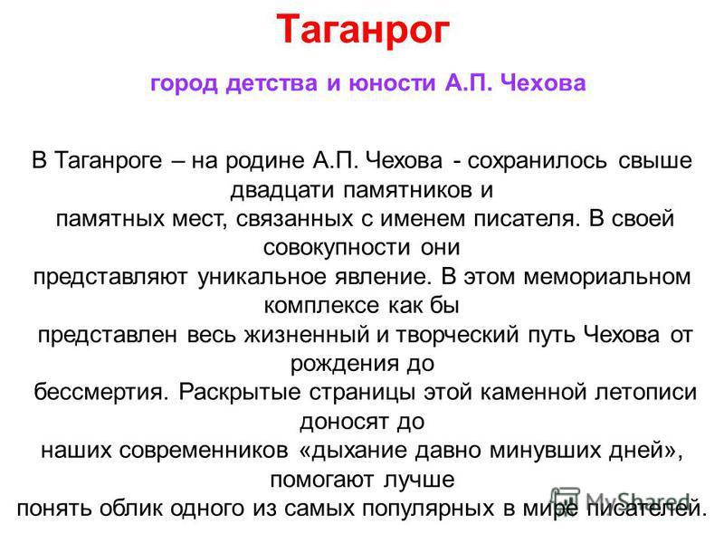 В Таганроге – на родине А.П. Чехова - сохранилось свыше двадцати памятников и памятных мест, связанных с именем писателя. В своей совокупности они представляют уникальное явление. В этом мемориальном комплексе как бы представлен весь жизненный и твор