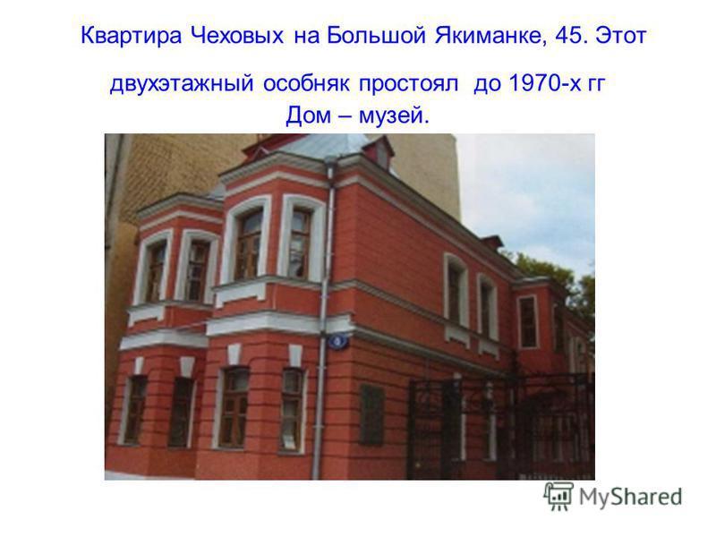 Квартира Чеховых на Большой Якиманке, 45. Этот двухэтажный особняк простоял до 1970-х гг Дом – музей.