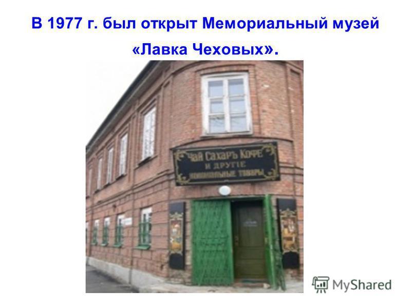 В 1977 г. был открыт Мемориальный музей «Лавка Чеховых ».
