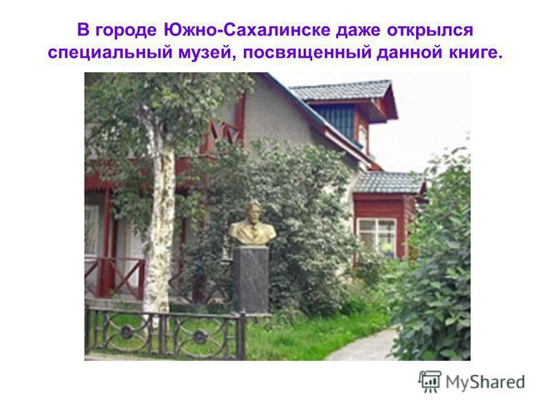 В городе Южно-Сахалинске даже открылся специальный музей, посвященный данной книге.
