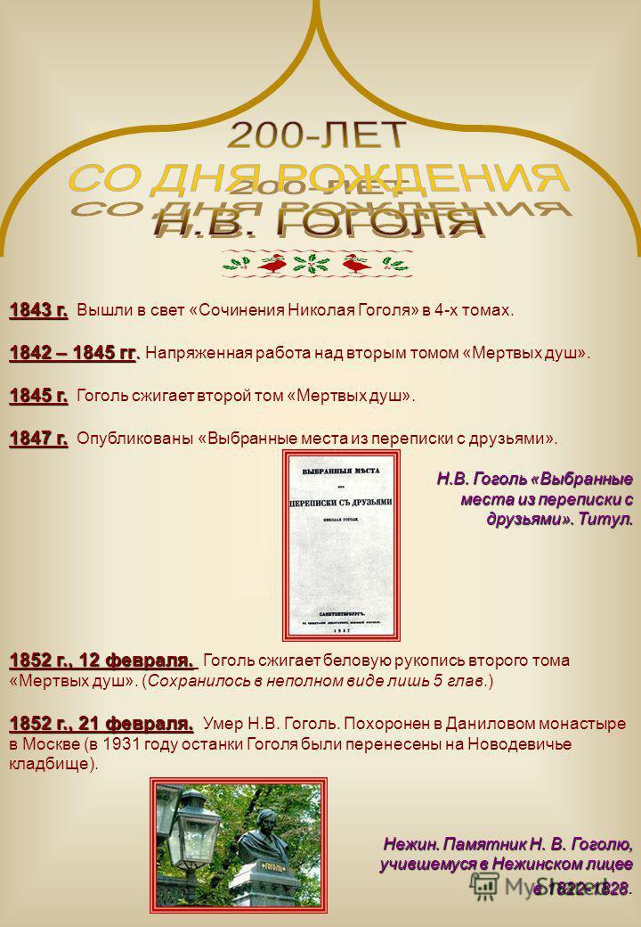 1843 г. 1843 г. Вышли в свет «Сочинения Николая Гоголя» в 4-х томах. 1842 – 1845 гг. 1842 – 1845 гг. Напряженная работа над вторым томом «Мертвых душ». 1845 г. 1845 г. Гоголь сжигает второй том «Мертвых душ». 1847 г. 1847 г. Опубликованы «Выбранные м