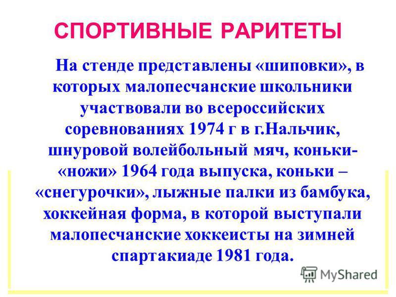 На стенде представлены «шиповки», в которых малопесчанские школьники участвовали во всероссийских соревнованиях 1974 г в г.Нальчик, шнуровой волейбольный мяч, коньки- «ножи» 1964 года выпуска, коньки – «снегурочки», лыжные палки из бамбука, хоккейная