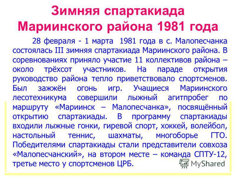Зимняя спартакиада Мариинского района 1981 года 28 февраля - 1 марта 1981 года в с. Малопесчанка состоялась III зимняя спартакиада Мариинского района. В соревнованиях приняло участие 11 коллективов района – около трёхсот участников. На параде открыти