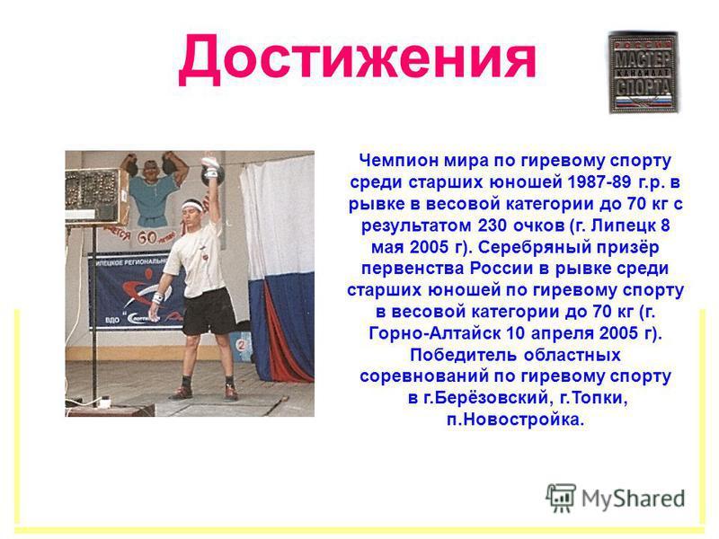 Достижения Чемпион мира по гиревому спорту среди старших юношей 1987-89 г.р. в рывке в весовой категории до 70 кг с результатом 230 очков (г. Липецк 8 мая 2005 г). Серебряный призёр первенства России в рывке среди старших юношей по гиревому спорту в