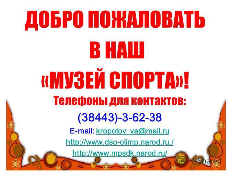 ДОБРО ПОЖАЛОВАТЬ В НАШ «МУЗЕЙ СПОРТА»! Телефоны для контактов: (38443)-3-62-38 E-mail: kropotov_va@mail.rukropotov_va@mail.ru http://www.dso-olimp.narod.ru./ http://www.mpsdk.narod.ru/