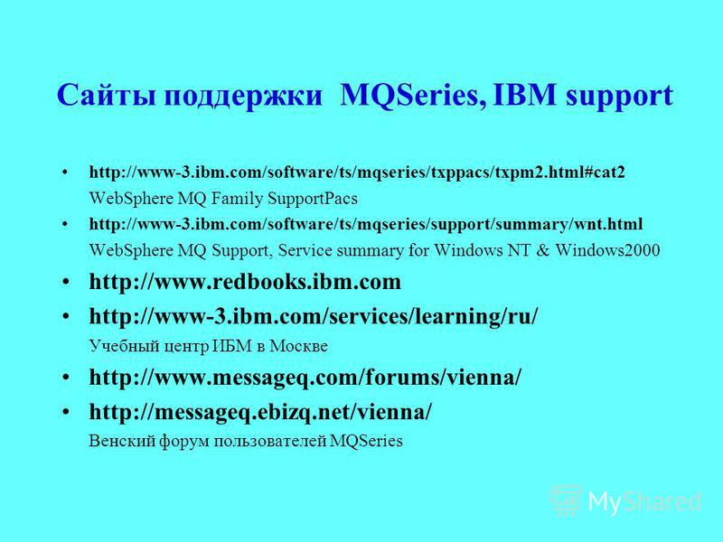 Сайты поддержки MQSeries, IBM support http://www-3.ibm.com/software/ts/mqseries/txppacs/txpm2.html#cat2 WebSphere MQ Family SupportPacs http://www-3.ibm.com/software/ts/mqseries/support/summary/wnt.html WebSphere MQ Support, Service summary for Windo
