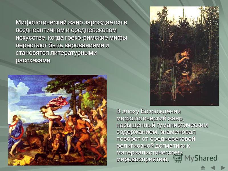 В эпоху Возрождения мифологический жанр, насыщенный гуманистическим содержанием, знаменовал поворот от средневековой религиозной догматики к материалистическому мировосприятию. Мифологический жанр зарождается в позднеантичном и средневековом искусств