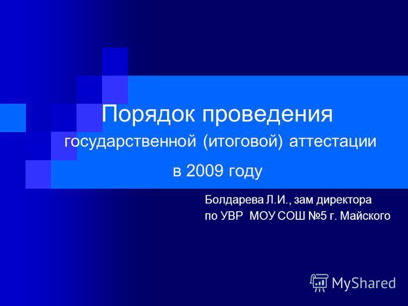 Порядок проведения государственной (итоговой) аттестации в 2009 году Болдарева Л.И., зам директора по УВР МОУ СОШ 5 г. Майского