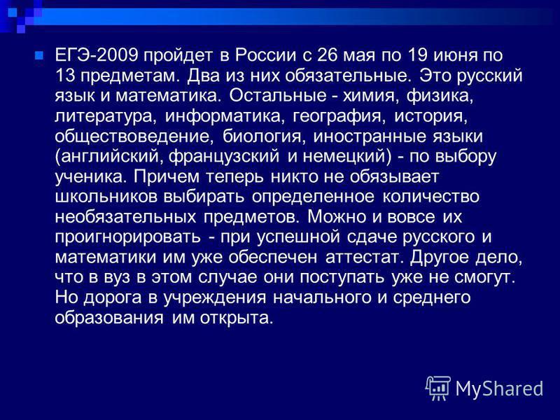 ЕГЭ-2009 пройдет в России с 26 мая по 19 июня по 13 предметам. Два из них обязатьельные. Это русский язык и математика. Остальные - химия, физика, литература, информатика, география, история, обществоведение, биология, иностранные языки (английский,