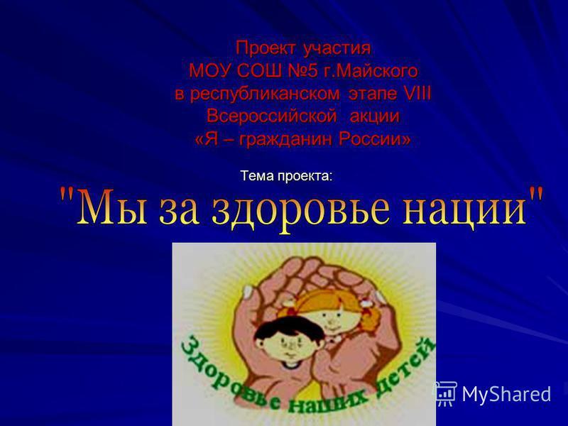 Проект участия МОУ СОШ 5 г.Майского в республиканском этапе VIII Всероссийской акции «Я – гражданин России» Тема проекта: