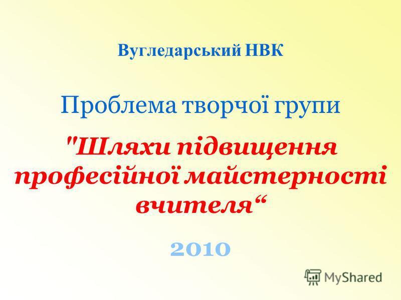 Вугледарський НВК Проблема творчої групи Шляхи підвищення професійної майстерності вчителя 2010