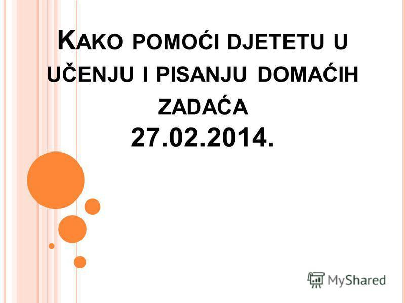 K AKO POMOĆI DJETETU U UČENJU I PISANJU DOMAĆIH ZADAĆA 27.02.2014.