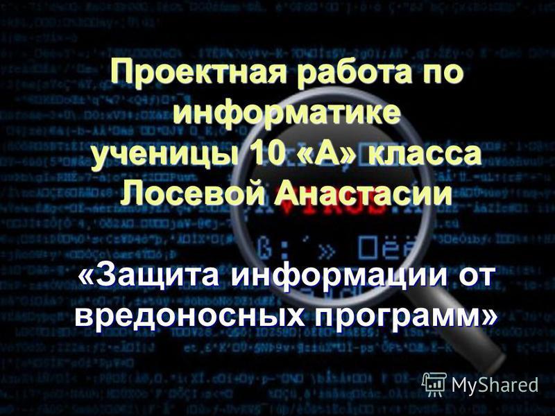 Проектная работа по информатике ученицы 10 «А» класса Лосевой Анастасии «Защита информации от вредоносных программ»