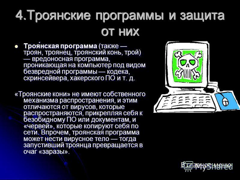 4. Троянские программы и защита от них Троя́нская программа (также троян, троянец, троянский конь, трой) вредоносная программа, проникающая на компьютер под видом безвредной программы кодека, скринсейвера, хакерского ПО и т. д. Троя́нская программа (