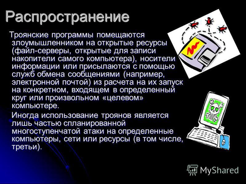 Распространение Троянские программы помещаются злоумышленником на открытые ресурсы (файл-серверы, открытые для записи накопители самого компьютера), носители информации или присылаются с помощью служб обмена сообщениями (например, электронной почтой)