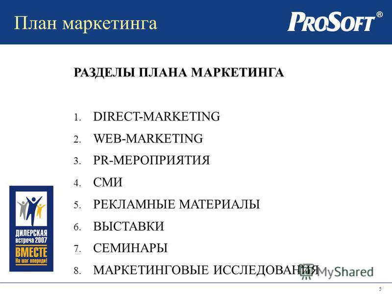 5 План маркетинга РАЗДЕЛЫ ПЛАНА МАРКЕТИНГА 1. DIRECT-MARKETING 2. WEB-MARKETING 3. PR-МЕРОПРИЯТИЯ 4. СМИ 5. РЕКЛАМНЫЕ МАТЕРИАЛЫ 6. ВЫСТАВКИ 7. СЕМИНАРЫ 8. МАРКЕТИНГОВЫЕ ИССЛЕДОВАНИЯ