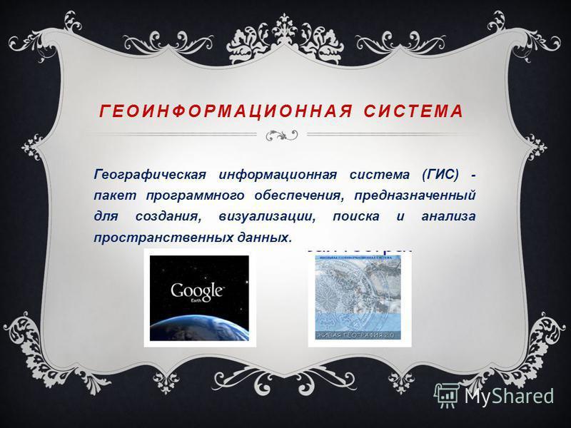 ГЕОИНФОРМАЦИОННАЯ СИСТЕМА Географическая информационная система (ГИС) - пакет программного обеспечения, предназначенный для создания, визуализации, поиска и анализа пространственных данных.