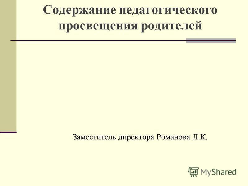 Содержание педагогического просвещения родителей Заместитель директора Романова Л.К.