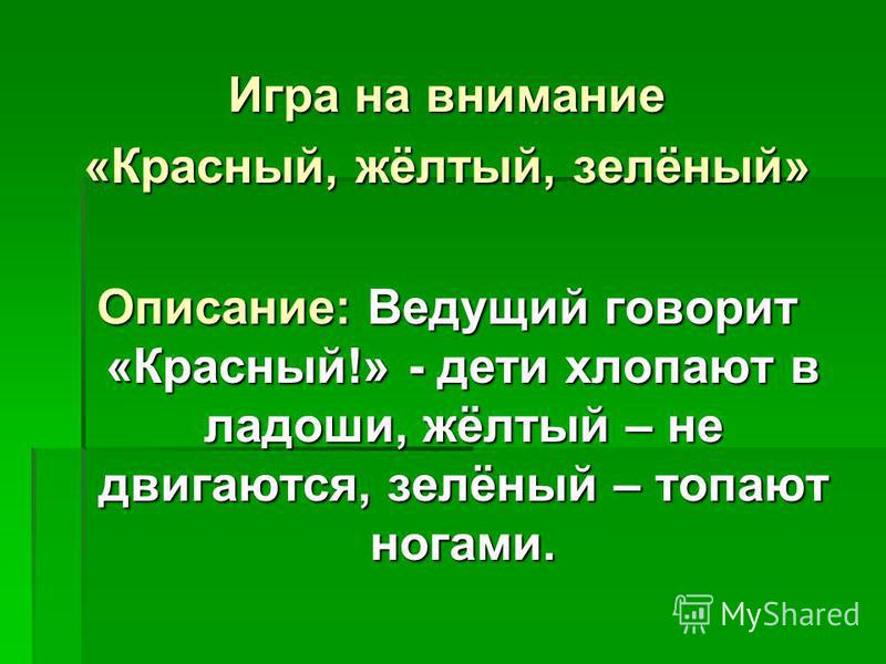 Игра на внимание «Красный, жёлтый, зелёный» Описание: Ведущий говорит «Красный!» - дети хлопают в ладоши, жёлтый – не двигаются, зелёный – топают ногами.