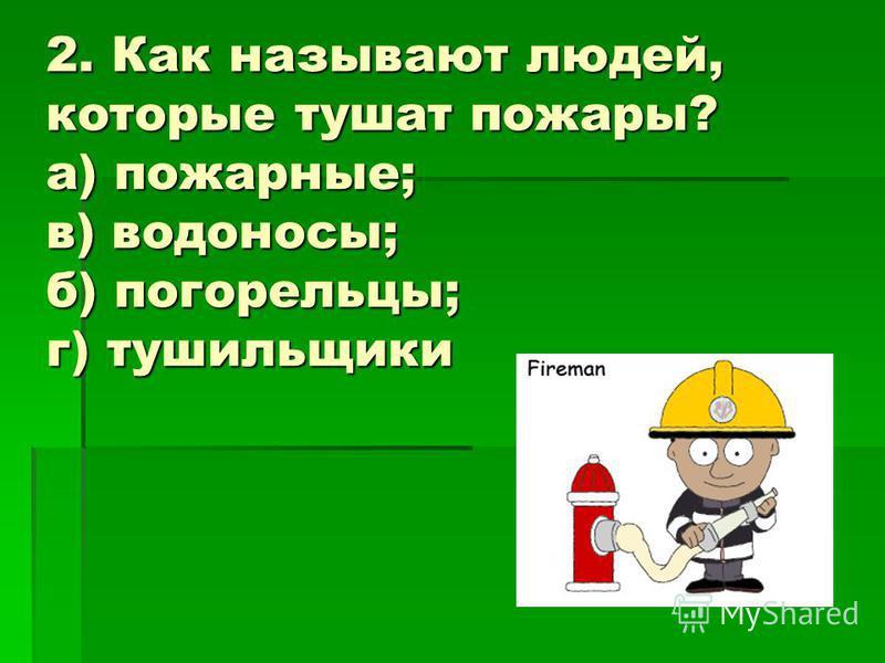 2. Как называют людей, которые тушат пожары? а) пожарные; в) водоносы; б) погорельцы; г) тушильщики