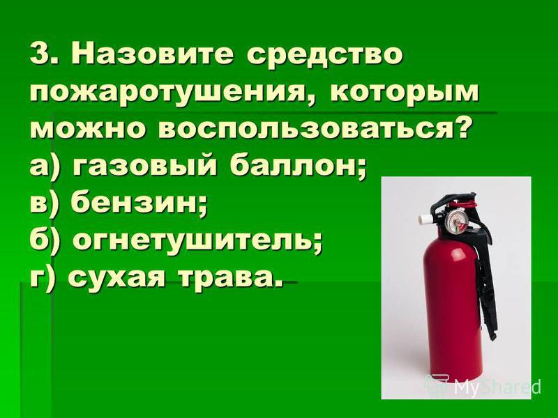 3. Назовите средство пожаротушения, которым можно воспользоваться? а) газовый баллон; в) бензин; б) огнетушитель; г) сухая трава.