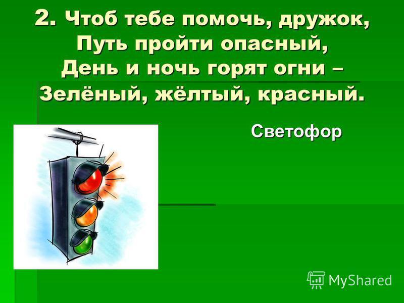 2. Чтоб тебе помочь, дружок, Путь пройти опасный, День и ночь горят огни – Зелёный, жёлтый, красный. Светофор