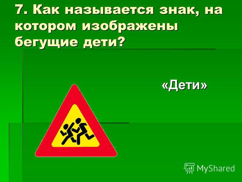 7. Как называется знак, на котором изображены бегущие дети? «Дети»