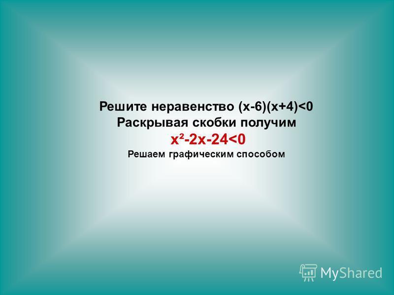 Решите неравенство (х-6)(х+4)<0 Раскрывая скобки получим х²-2 х-24<0 Решаем графическим способом