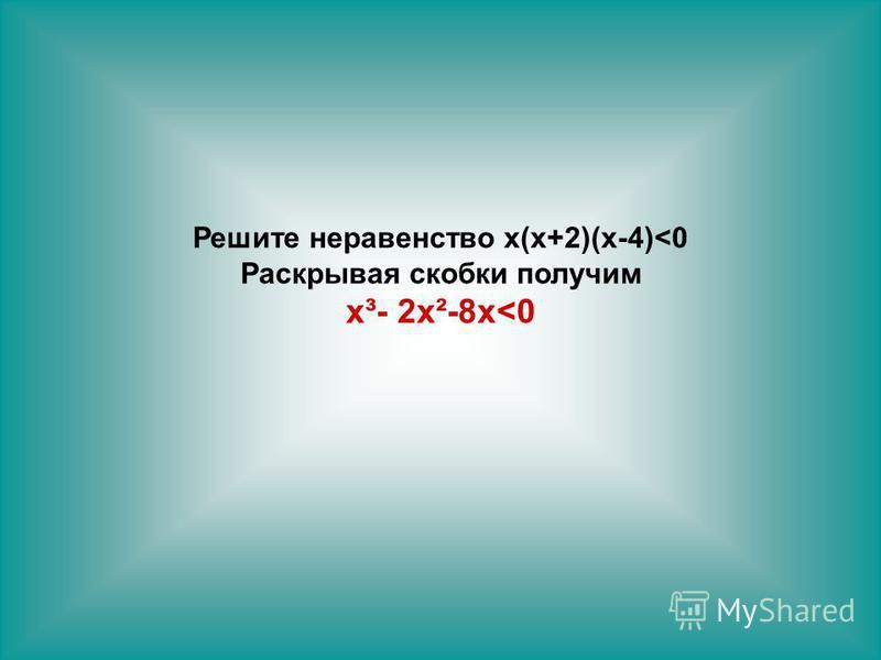 Решите неравенство х(х+2)(х-4)<0 Раскрывая скобки получим х³- 2 х²-8 х<0