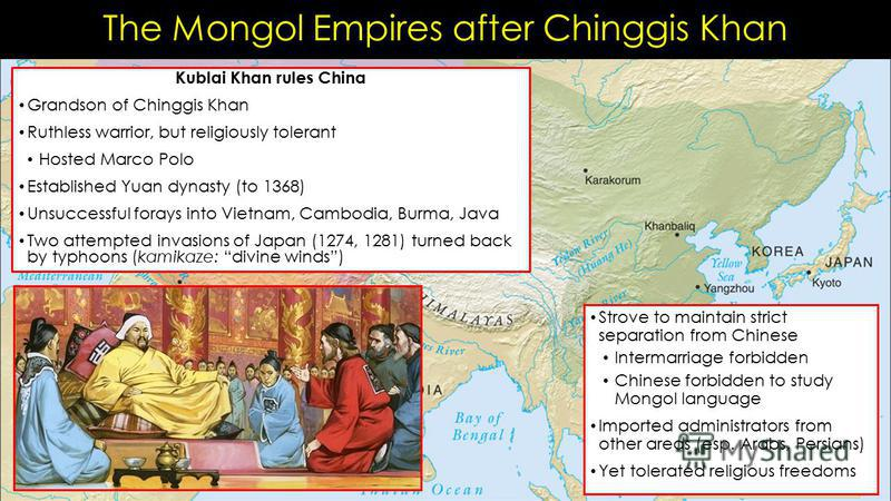 The Mongol Empires after Chinggis Khan Kublai Khan rules China Grandson of Chinggis Khan Ruthless warrior, but religiously tolerant Hosted Marco Polo Established Yuan dynasty (to 1368) Unsuccessful forays into Vietnam, Cambodia, Burma, Java Two attem