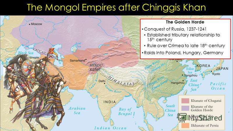 The Mongol Empires after Chinggis Khan The Golden Horde Conquest of Russia, 1237-1241 Established tributary relationship to 15 th century Rule over Crimea to late 18 th century Raids into Poland, Hungary, Germany
