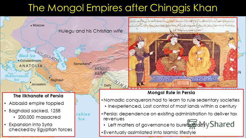 The Mongol Empires after Chinggis Khan The Ilkhanate of Persia Abbasid empire toppled Baghdad sacked, 1258 200,000 massacred Expansion into Syria checked by Egyptian forces Mongol Rule in Persia Nomadic conquerors had to learn to rule sedentary socie