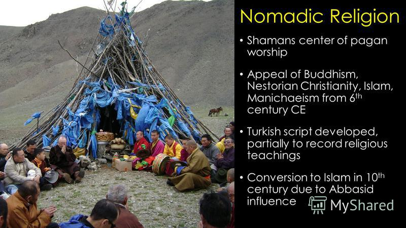 Nomadic Religion Shamans center of pagan worship Appeal of Buddhism, Nestorian Christianity, Islam, Manichaeism from 6 th century CE Turkish script developed, partially to record religious teachings Conversion to Islam in 10 th century due to Abbasid