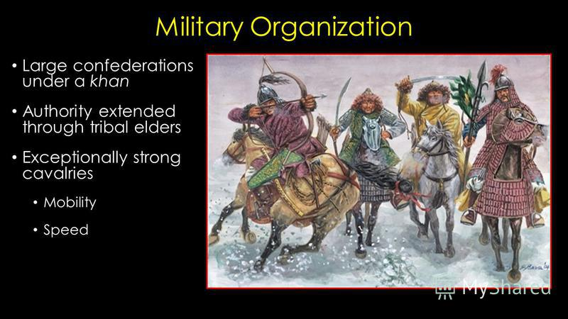Military Organization Large confederations under a khan Authority extended through tribal elders Exceptionally strong cavalries Mobility Speed