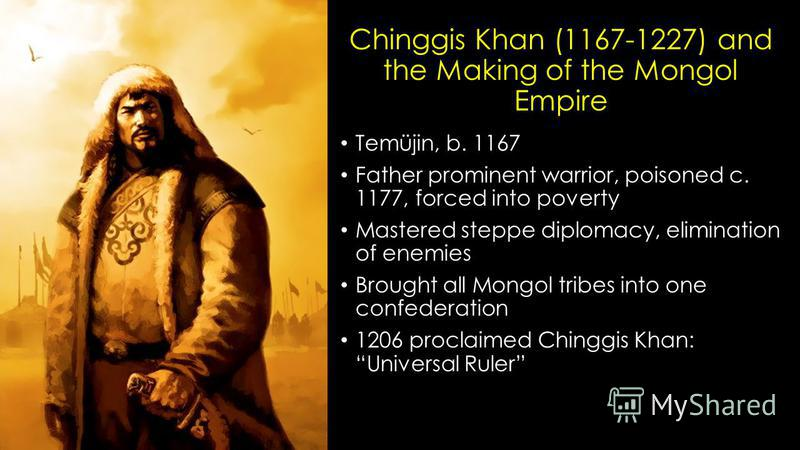 Chinggis Khan (1167-1227) and the Making of the Mongol Empire Temüjin, b. 1167 Father prominent warrior, poisoned c. 1177, forced into poverty Mastered steppe diplomacy, elimination of enemies Brought all Mongol tribes into one confederation 1206 pro