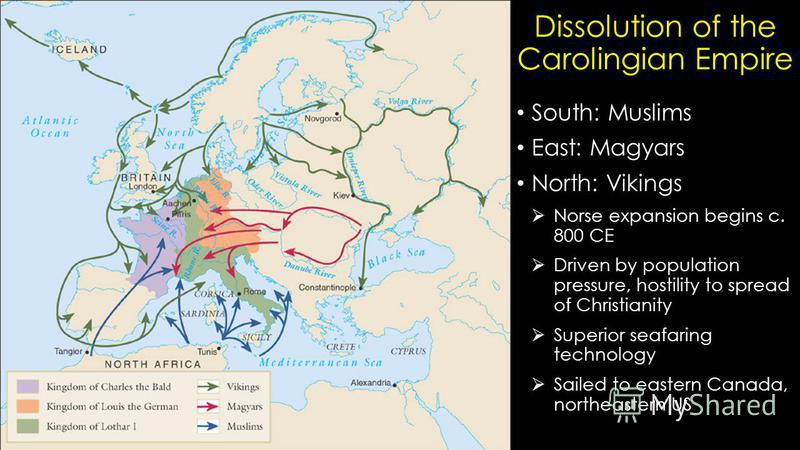 Dissolution of the Carolingian Empire South: Muslims East: Magyars North: Vikings Norse expansion begins c. 800 CE Driven by population pressure, hostility to spread of Christianity Superior seafaring technology Sailed to eastern Canada, northeastern