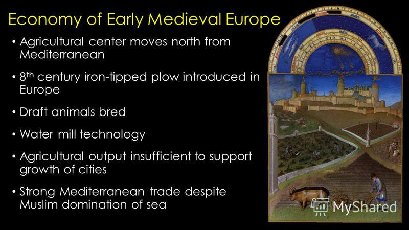 Economy of Early Medieval Europe Agricultural center moves north from Mediterranean 8 th century iron-tipped plow introduced in Europe Draft animals bred Water mill technology Agricultural output insufficient to support growth of cities Strong Medite