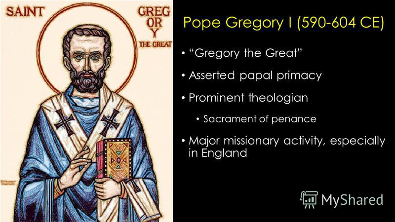 Pope Gregory I (590-604 CE) Gregory the Great Asserted papal primacy Prominent theologian Sacrament of penance Major missionary activity, especially in England