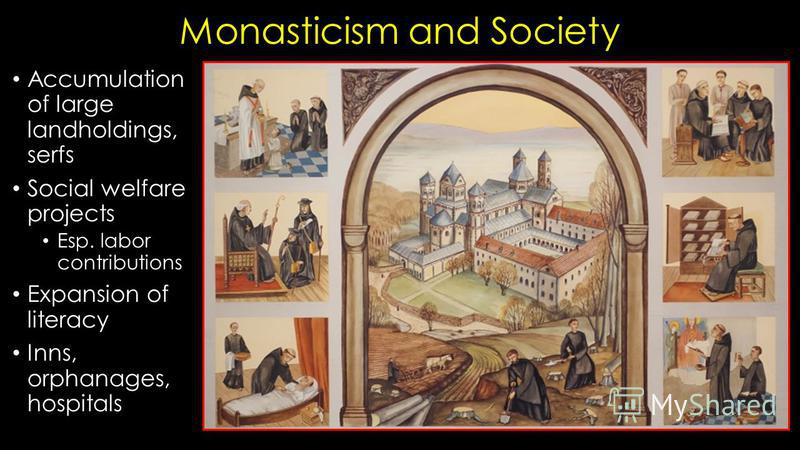 Monasticism and Society Accumulation of large landholdings, serfs Social welfare projects Esp. labor contributions Expansion of literacy Inns, orphanages, hospitals
