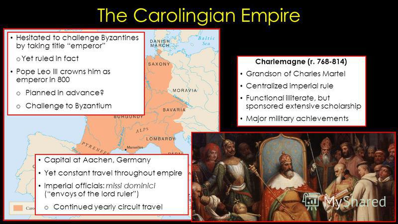 The Carolingian Empire Charlemagne (r. 768-814) Grandson of Charles Martel Centralized imperial rule Functional illiterate, but sponsored extensive scholarship Major military achievements Capital at Aachen, Germany Yet constant travel throughout empi
