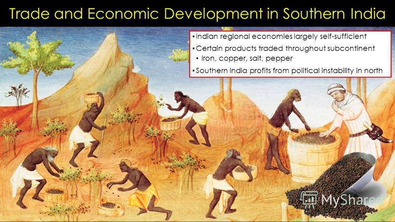Trade and Economic Development in Southern India Indian regional economies largely self-sufficient Certain products traded throughout subcontinent Iron, copper, salt, pepper Southern India profits from political instability in north