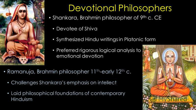 Devotional Philosophers Shankara, Brahmin philosopher of 9 th c. CE Devotee of Shiva Synthesized Hindu writings in Platonic form Preferred rigorous logical analysis to emotional devotion Ramanuja, Brahmin philosopher 11 th -early 12 th c. Challenges
