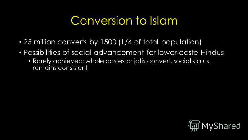 Conversion to Islam 25 million converts by 1500 (1/4 of total population) Possibilities of social advancement for lower-caste Hindus Rarely achieved: whole castes or jatis convert, social status remains consistent