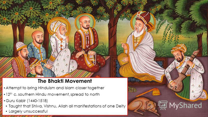 The Bhakti Movement Attempt to bring Hinduism and Islam closer together 12 th c. southern Hindu movement, spread to north Guru Kabir (1440-1518) Taught that Shiva, Vishnu, Allah all manifestations of one Deity Largely unsuccessful
