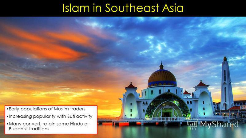 Islam in Southeast Asia Early populations of Muslim traders Increasing popularity with Sufi activity Many convert, retain some Hindu or Buddhist traditions