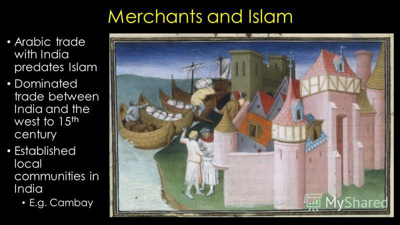 Merchants and Islam Arabic trade with India predates Islam Dominated trade between India and the west to 15 th century Established local communities in India E.g. Cambay