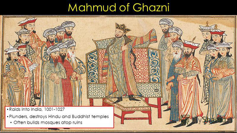 Mahmud of Ghazni Raids into India, 1001-1027 Plunders, destroys Hindu and Buddhist temples Often builds mosques atop ruins
