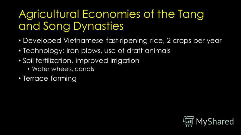 Agricultural Economies of the Tang and Song Dynasties Developed Vietnamese fast-ripening rice, 2 crops per year Technology: iron plows, use of draft animals Soil fertilization, improved irrigation Water wheels, canals Terrace farming