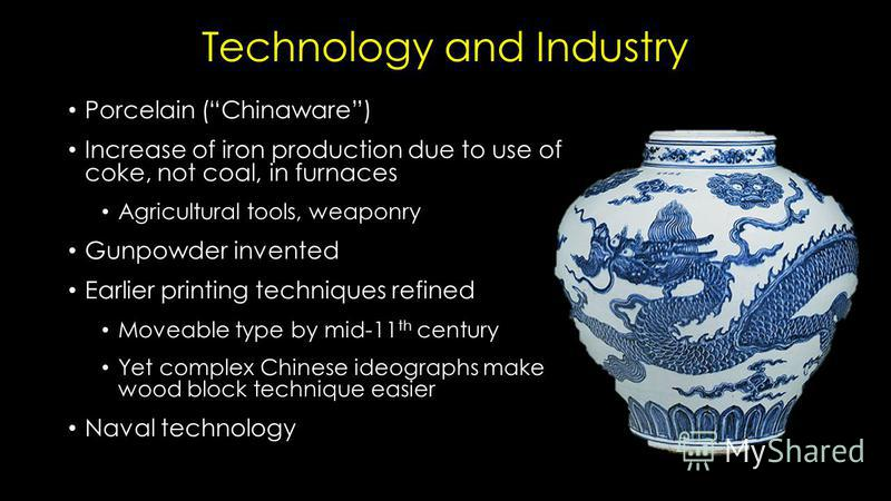 Technology and Industry Porcelain (Chinaware) Increase of iron production due to use of coke, not coal, in furnaces Agricultural tools, weaponry Gunpowder invented Earlier printing techniques refined Moveable type by mid-11 th century Yet complex Chi