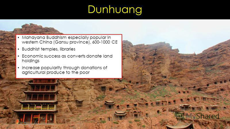 Dunhuang Mahayana Buddhism especially popular in western China (Gansu province), 600-1000 CE Buddhist temples, libraries Economic success as converts donate land holdings Increase popularity through donations of agricultural produce to the poor
